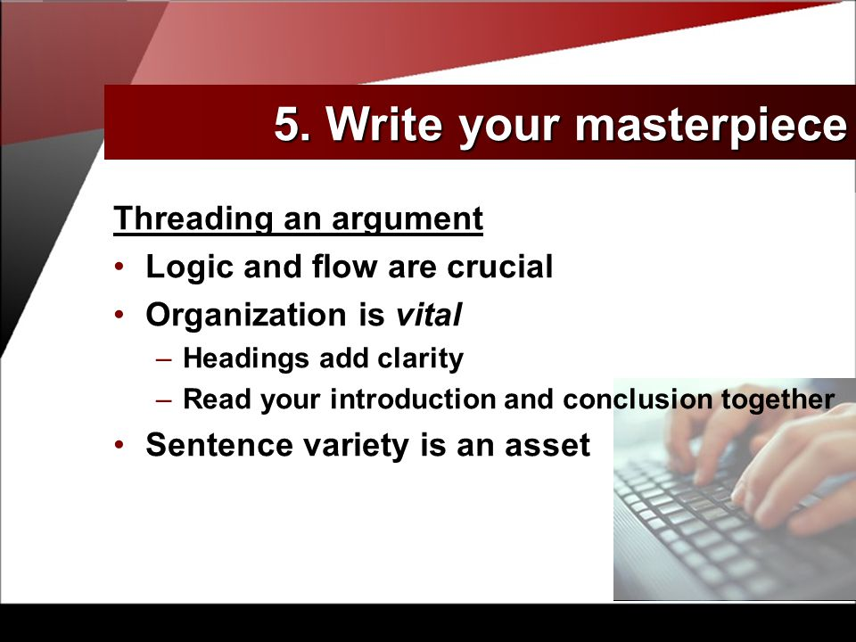 Threading an argument Logic and flow are crucial Organization is vital –Headings add clarity –Read your introduction and conclusion together Sentence variety is an asset 5.