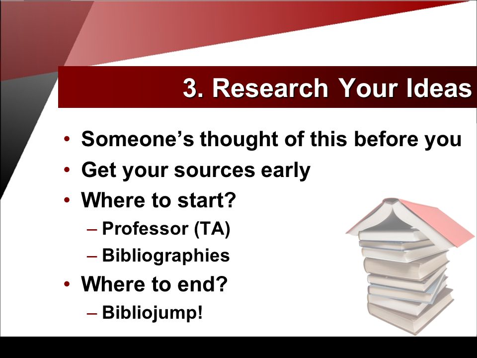 3. Research Your Ideas Someone's thought of this before you Get your sources early Where to start.