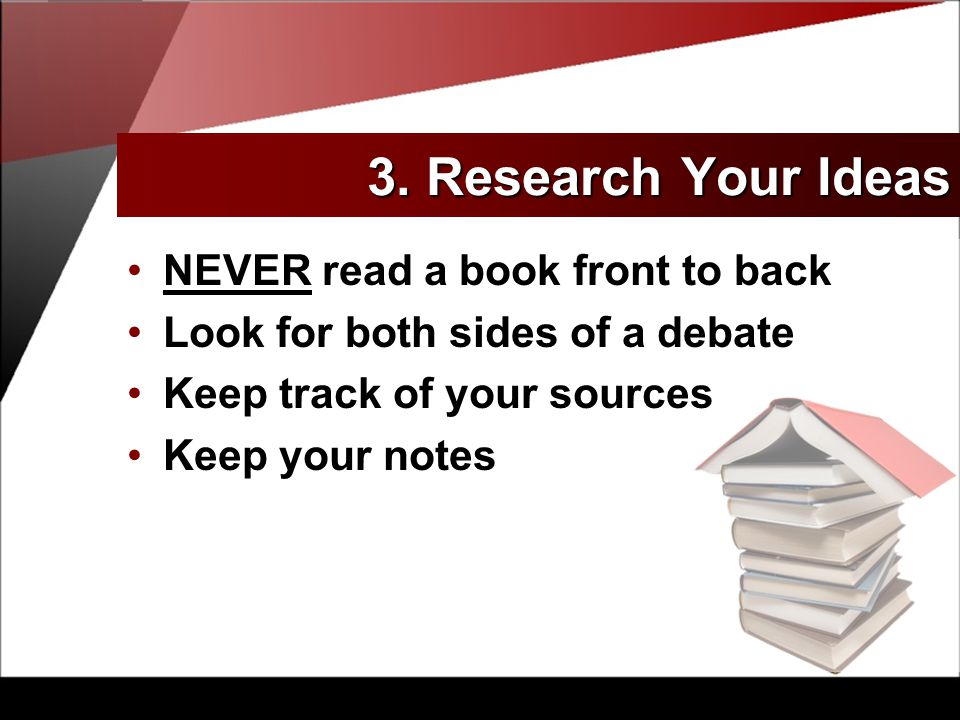 NEVER read a book front to back Look for both sides of a debate Keep track of your sources Keep your notes 3.