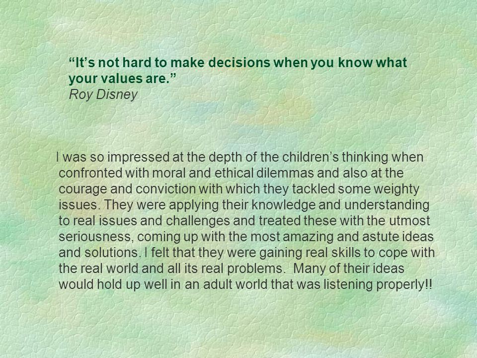 It's not hard to make decisions when you know what your values are. Roy Disney I was so impressed at the depth of the children's thinking when confronted with moral and ethical dilemmas and also at the courage and conviction with which they tackled some weighty issues.