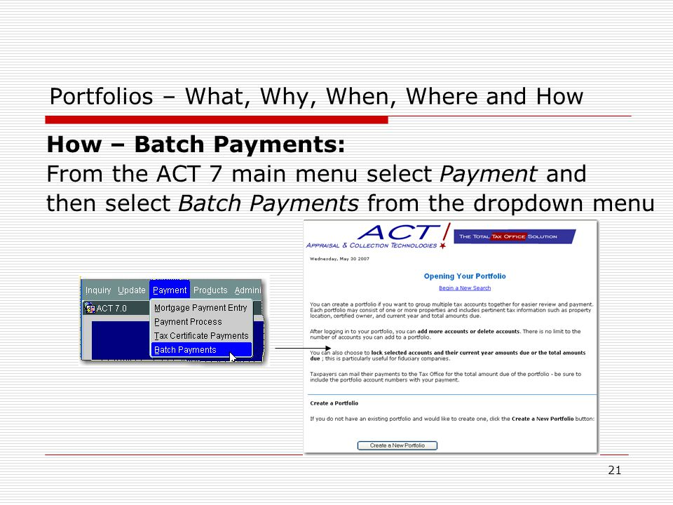 21 How – Batch Payments: From the ACT 7 main menu select Payment and then select Batch Payments from the dropdown menu Portfolios – What, Why, When, Where and How