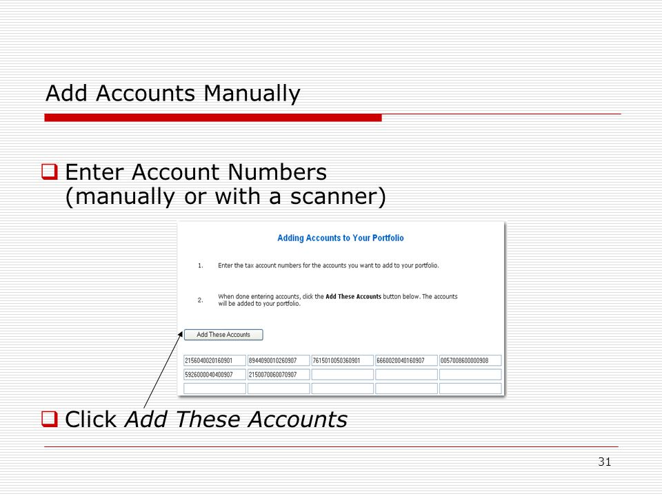 31 Add Accounts Manually  Enter Account Numbers (manually or with a scanner)  Click Add These Accounts