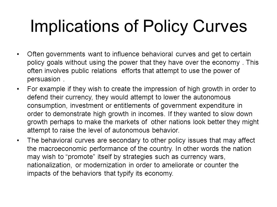 Implications of Policy Curves Often governments want to influence behavioral curves and get to certain policy goals without using the power that they