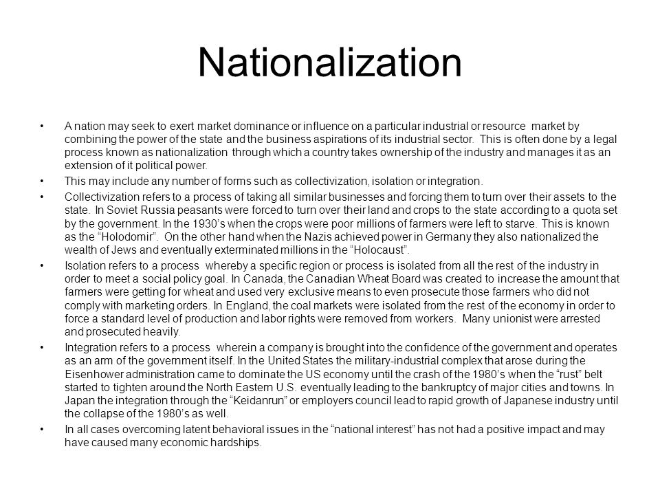 Nationalization A nation may seek to exert market dominance or influence on a particular industrial or resource market by combining the power of the state and the business aspirations of its industrial sector.