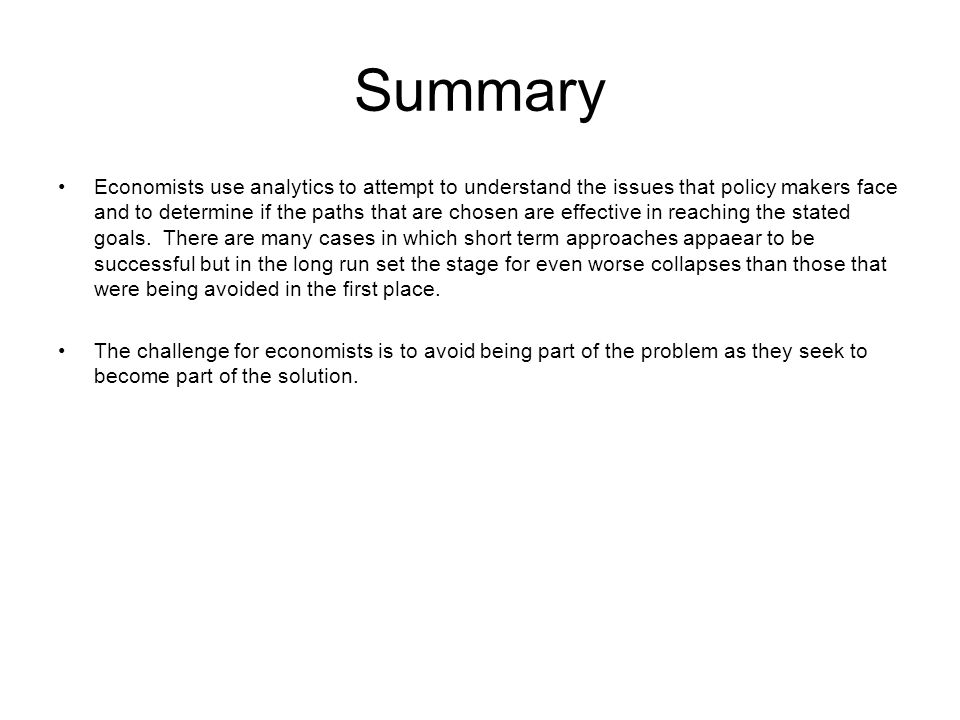 Summary Economists use analytics to attempt to understand the issues that policy makers face and to determine if the paths that are chosen are effective in reaching the stated goals.
