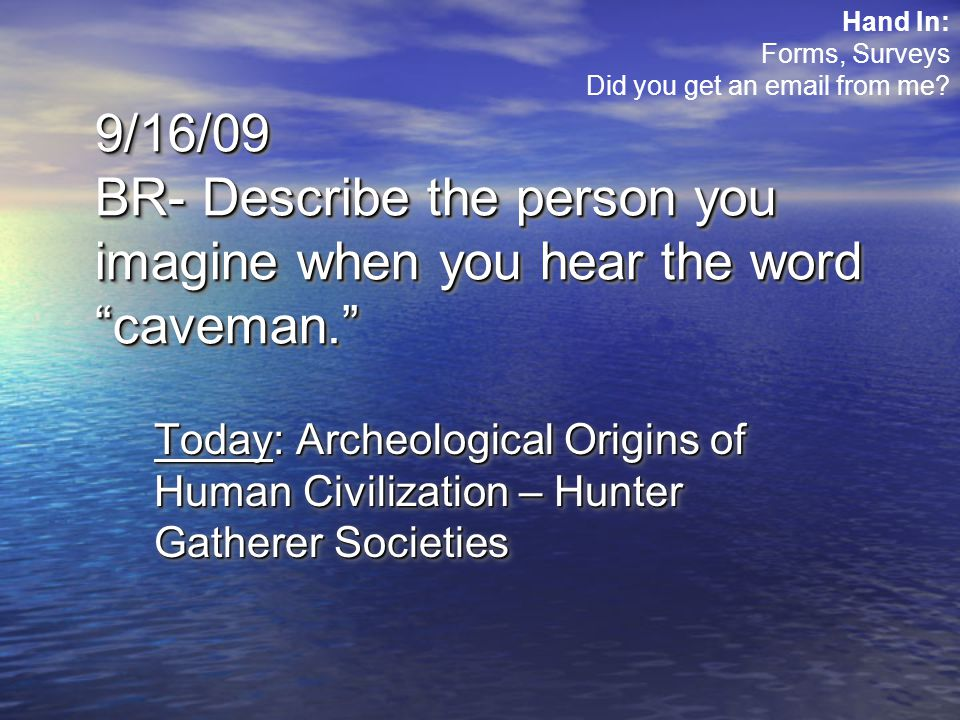 9/16/09 BR- Describe the person you imagine when you hear the word caveman. Today: Archeological Origins of Human Civilization – Hunter Gatherer Societies Hand In: Forms, Surveys Did you get an email from me
