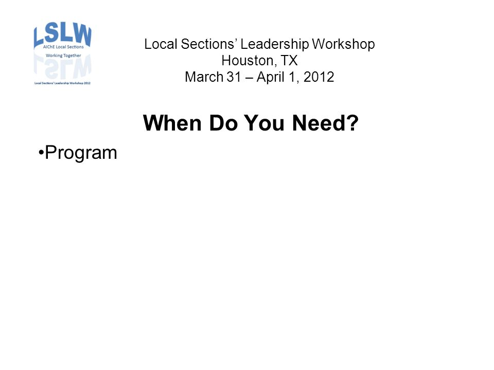 Local Sections' Leadership Workshop Houston, TX March 31 – April 1, 2012 When Do You Need Program