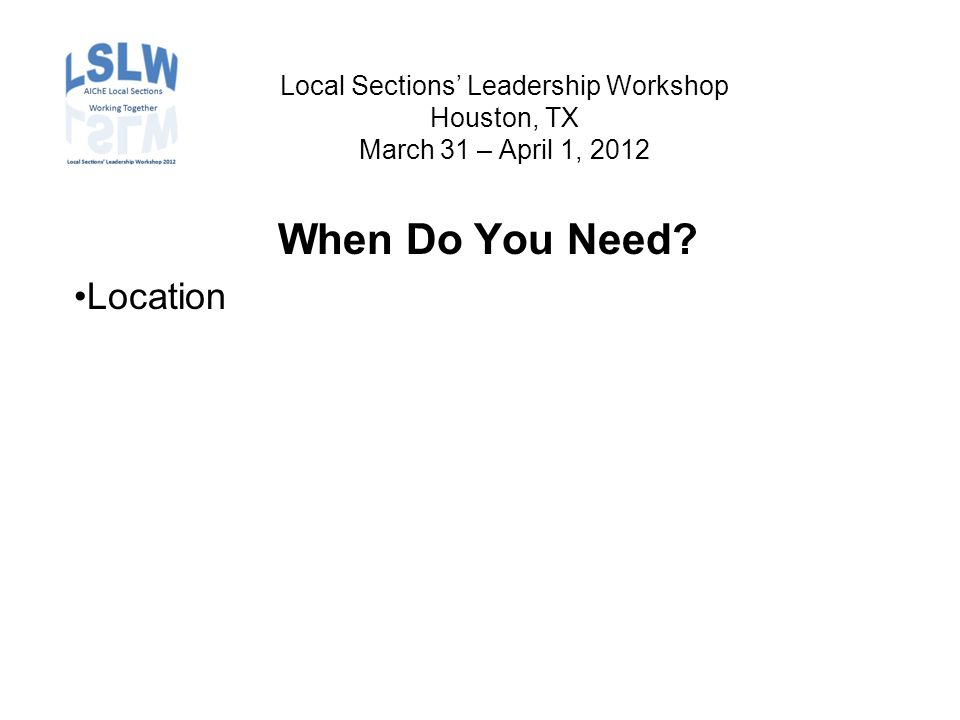 Local Sections' Leadership Workshop Houston, TX March 31 – April 1, 2012 When Do You Need Location