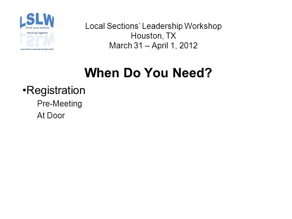 Local Sections' Leadership Workshop Houston, TX March 31 – April 1, 2012 When Do You Need.
