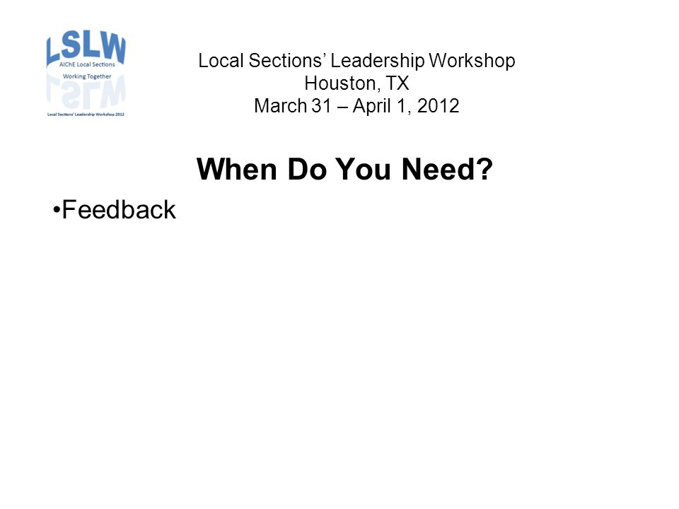 Local Sections' Leadership Workshop Houston, TX March 31 – April 1, 2012 When Do You Need Feedback