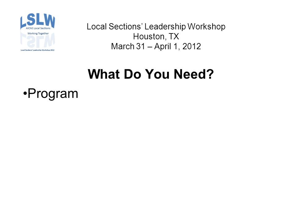 Local Sections' Leadership Workshop Houston, TX March 31 – April 1, 2012 What Do You Need Program