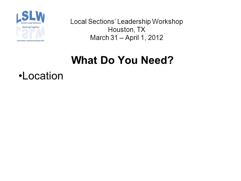 Local Sections' Leadership Workshop Houston, TX March 31 – April 1, 2012 What Do You Need Location