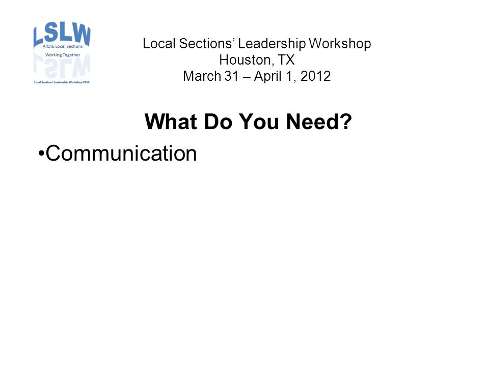 Local Sections' Leadership Workshop Houston, TX March 31 – April 1, 2012 What Do You Need.