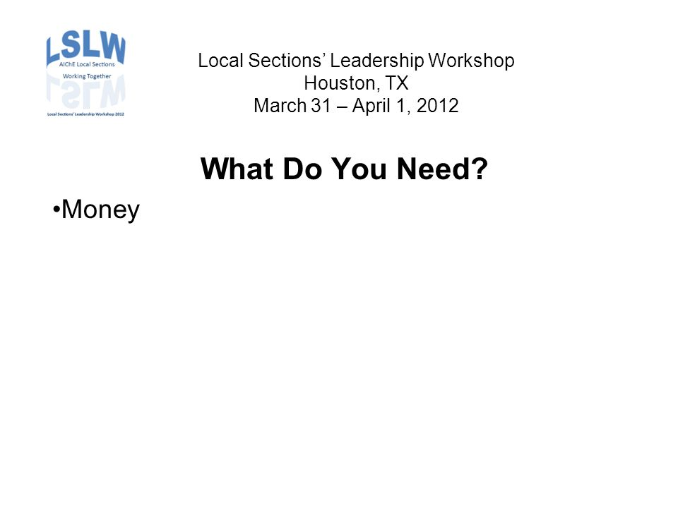 Local Sections' Leadership Workshop Houston, TX March 31 – April 1, 2012 What Do You Need Money
