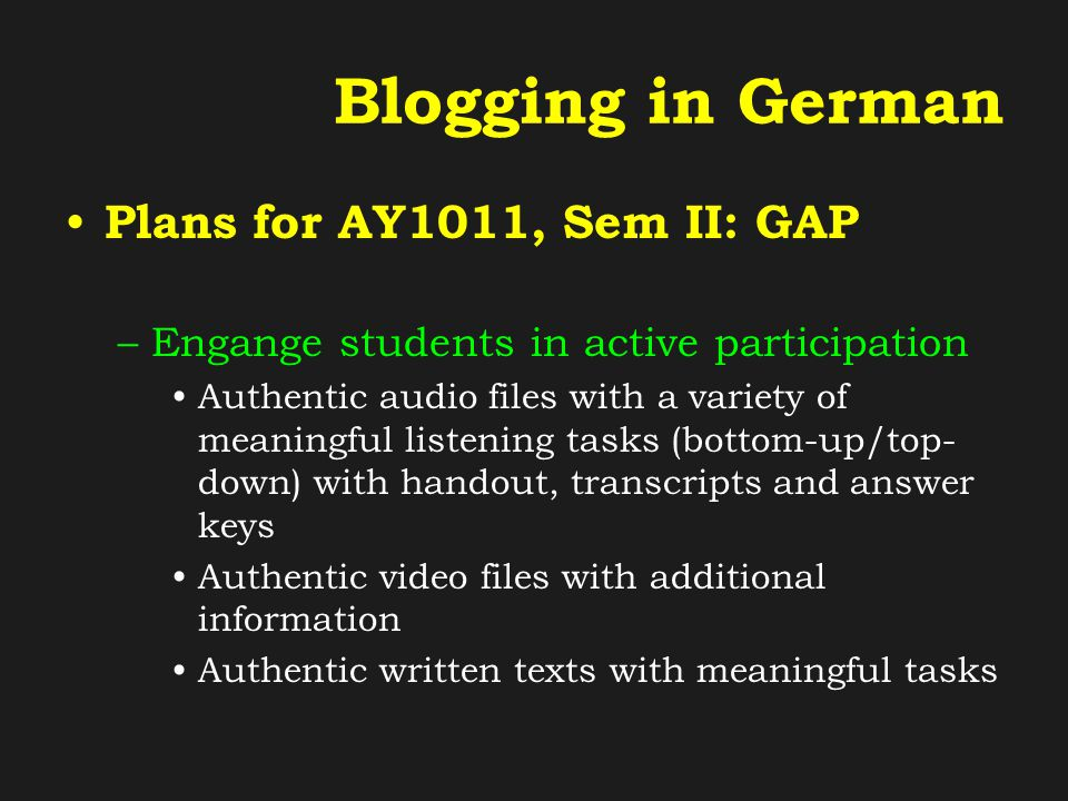Blogging in German Plans for AY1011, Sem II: GAP –Engange students in active participation Authentic audio files with a variety of meaningful listening tasks (bottom-up/top- down) with handout, transcripts and answer keys Authentic video files with additional information Authentic written texts with meaningful tasks