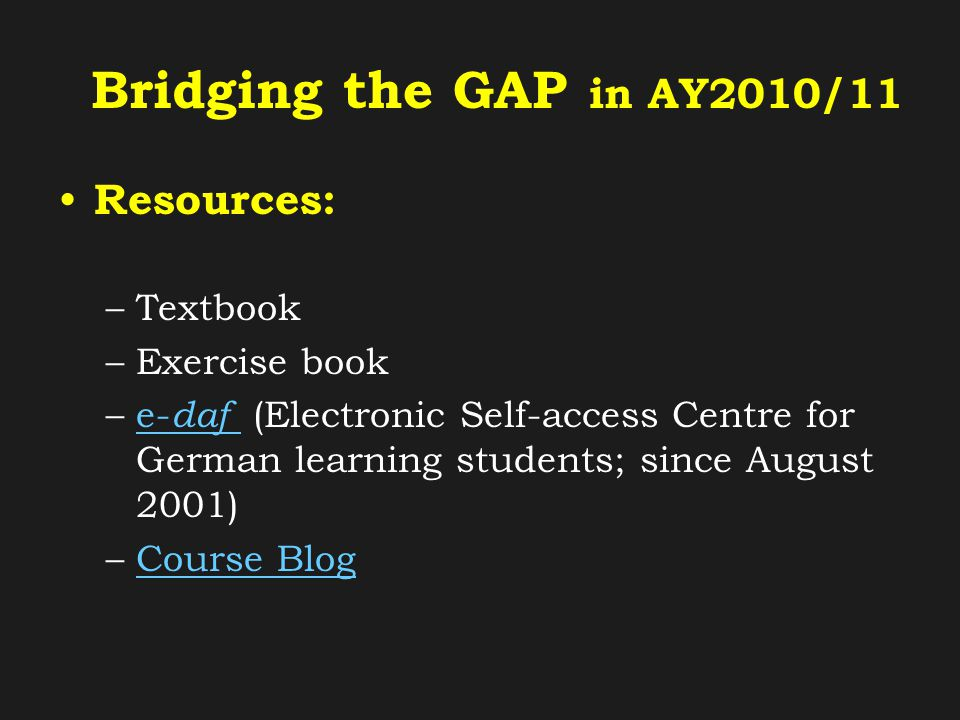 Bridging the GAP in AY2010/11 Resources: –Textbook –Exercise book –e- daf (Electronic Self-access Centre for German learning students; since August 2001)e- daf –Course BlogCourse Blog