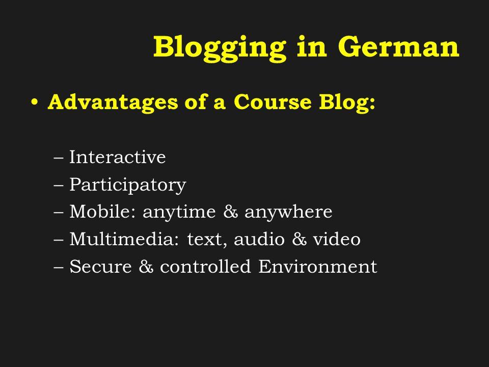 Blogging in German Advantages of a Course Blog: –Productive: (Un)Rehearsed Learner Language –Written text: concrete tasks & comments –Spoken language: audio & video recordings –Receptive: Authentic Language