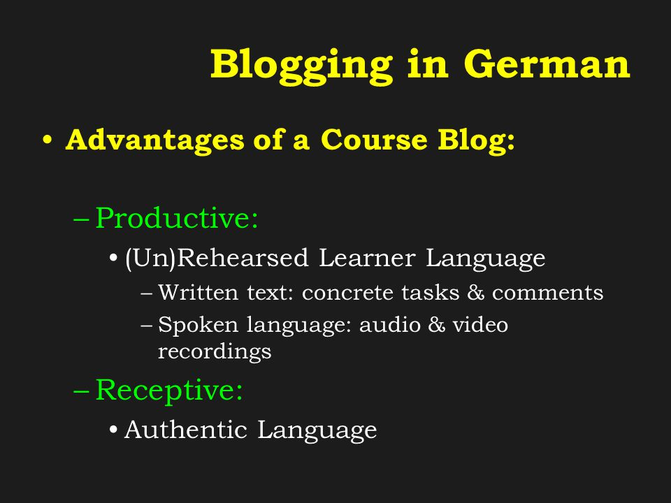 Blogging in German Advantages of a Course Blog: –Learner support Links to online dictionaries, grammar notes, verb conjugation tables, vocabulary cards and further exercises & materials Comments and feedback from other students & teacher