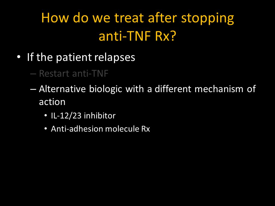 How do we treat after stopping anti-TNF Rx? If the patient relapses – Restart anti-TNF – Alternative biologic with a different mechanism of action IL-