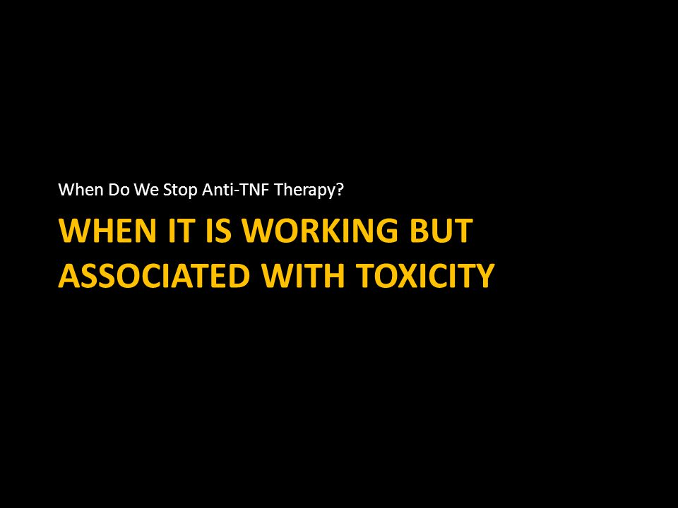 WHEN IT IS WORKING BUT ASSOCIATED WITH TOXICITY When Do We Stop Anti-TNF Therapy?