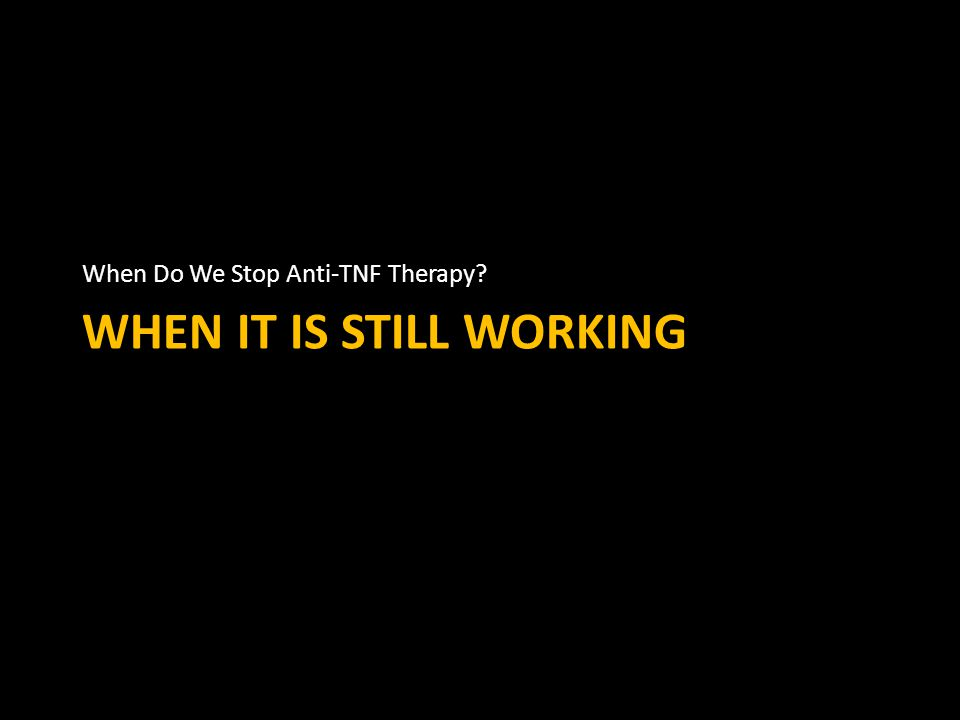 WHEN IT IS STILL WORKING When Do We Stop Anti-TNF Therapy?