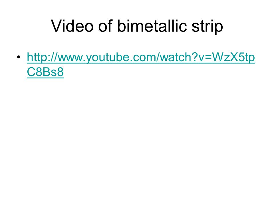 Video of bimetallic strip http://www.youtube.com/watch v=WzX5tp C8Bs8http://www.youtube.com/watch v=WzX5tp C8Bs8