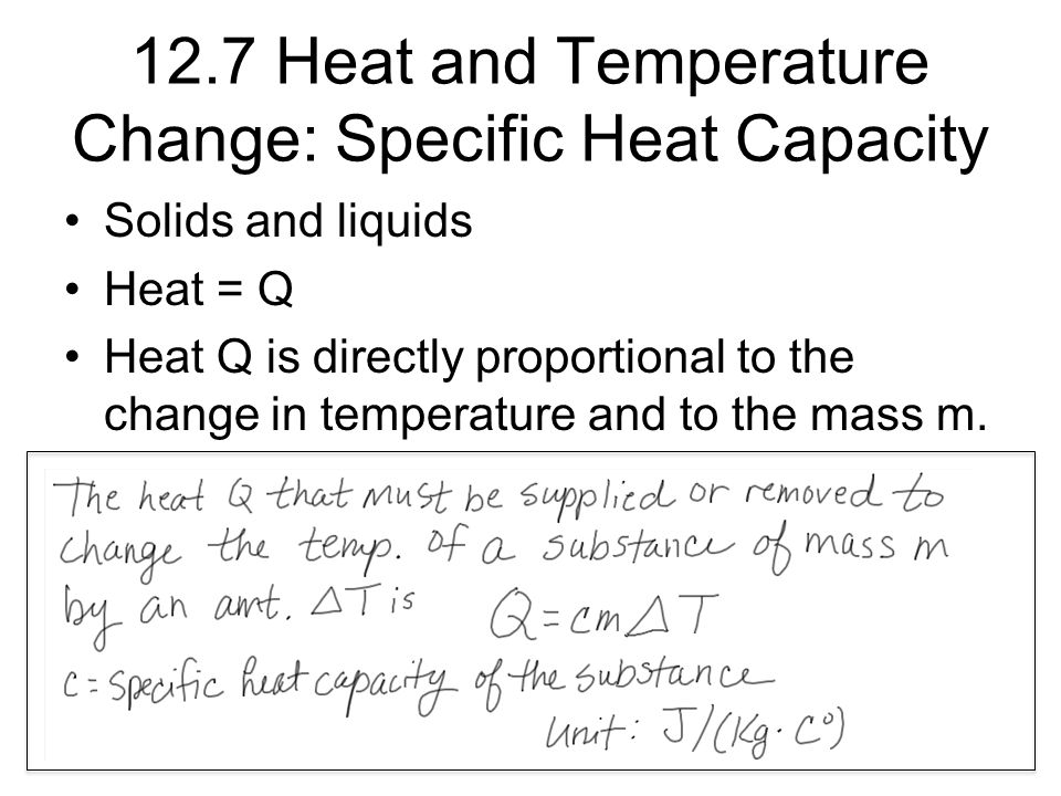 12.7 Heat and Temperature Change: Specific Heat Capacity Solids and liquids Heat = Q Heat Q is directly proportional to the change in temperature and to the mass m.