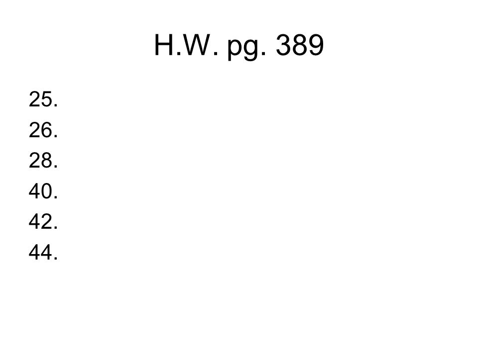 H.W. pg. 389 25. 26. 28. 40. 42. 44.