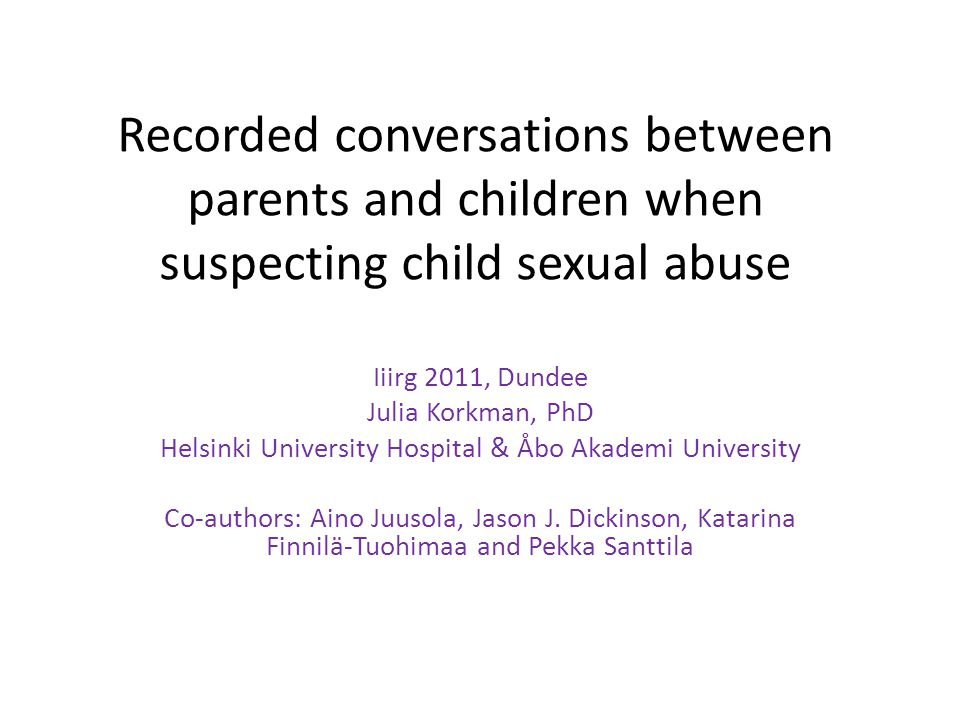 Recorded conversations between parents and children when suspecting child sexual abuse Iiirg 2011, Dundee Julia Korkman, PhD Helsinki University Hospital & Åbo Akademi University Co-authors: Aino Juusola, Jason J.
