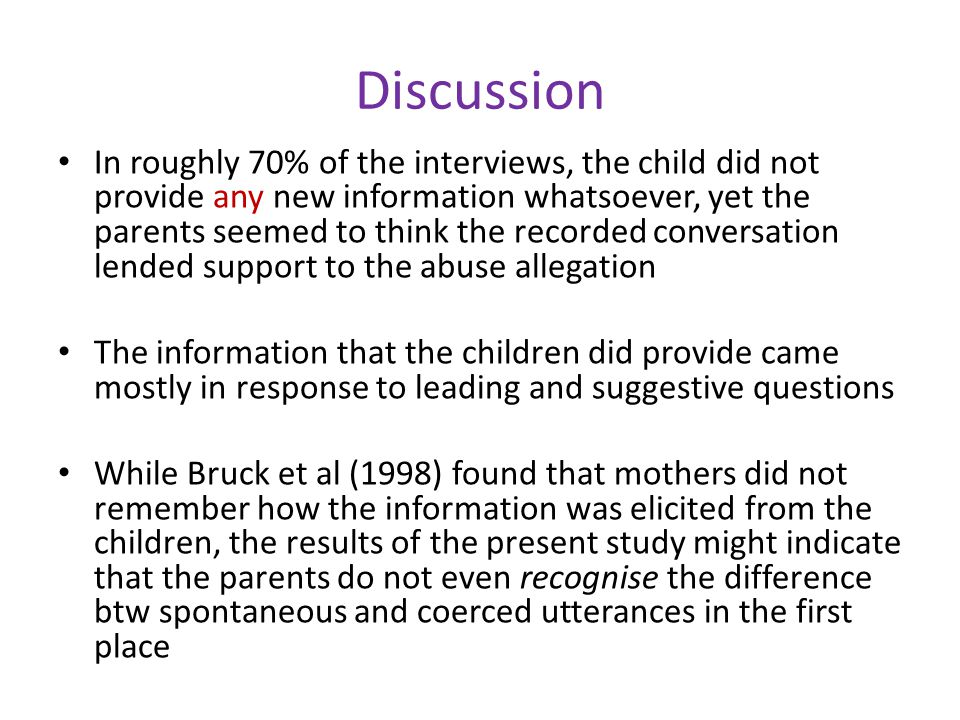 Discussion In roughly 70% of the interviews, the child did not provide any new information whatsoever, yet the parents seemed to think the recorded conversation lended support to the abuse allegation The information that the children did provide came mostly in response to leading and suggestive questions While Bruck et al (1998) found that mothers did not remember how the information was elicited from the children, the results of the present study might indicate that the parents do not even recognise the difference btw spontaneous and coerced utterances in the first place