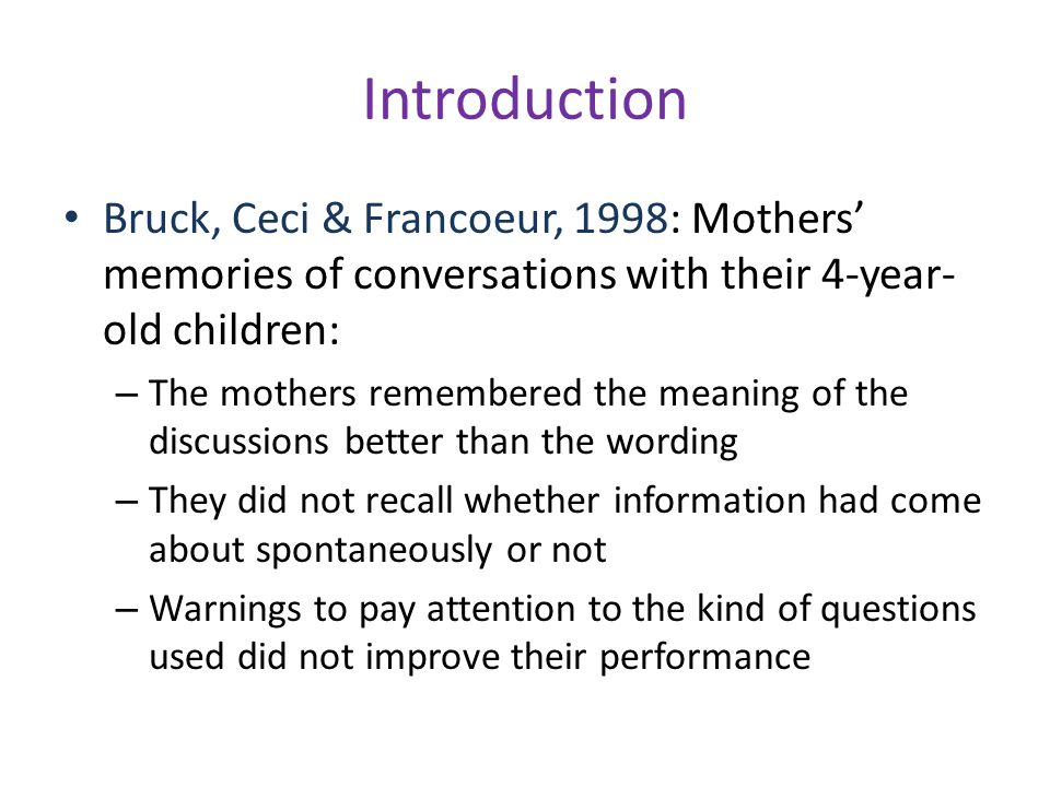 Introduction Bruck, Ceci & Francoeur, 1998: Mothers' memories of conversations with their 4-year- old children: – The mothers remembered the meaning of the discussions better than the wording – They did not recall whether information had come about spontaneously or not – Warnings to pay attention to the kind of questions used did not improve their performance