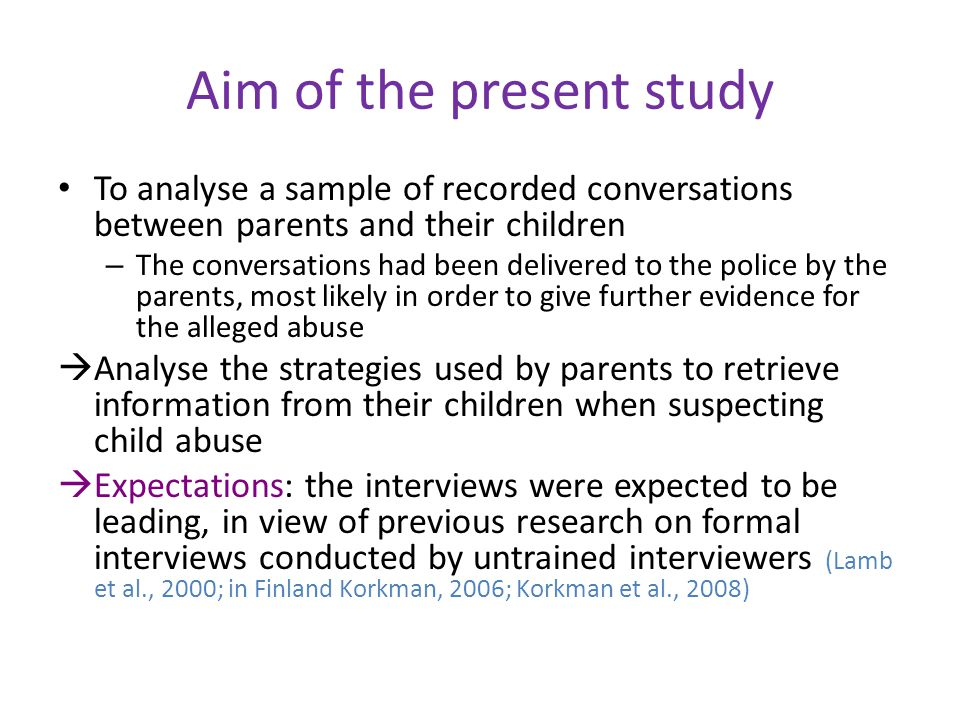 Aim of the present study To analyse a sample of recorded conversations between parents and their children – The conversations had been delivered to the police by the parents, most likely in order to give further evidence for the alleged abuse  Analyse the strategies used by parents to retrieve information from their children when suspecting child abuse  Expectations: the interviews were expected to be leading, in view of previous research on formal interviews conducted by untrained interviewers (Lamb et al., 2000; in Finland Korkman, 2006; Korkman et al., 2008)