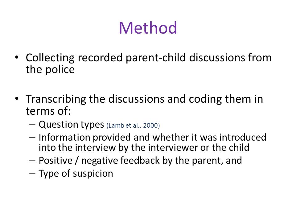 Sample 20 cases were coded, of which one was excluded as it was not clear if it was related to an abuse allegation Evident by qualitative analyses that the majority of the cases were part of custody disputes The interviewers were parents, step parents and foster parents – 32% one male parent, 47% one female parent and in 21% one male and one female The children were 9 boys and 10 girls, aged 2 – 8 years (mean age 5,4 yrs)