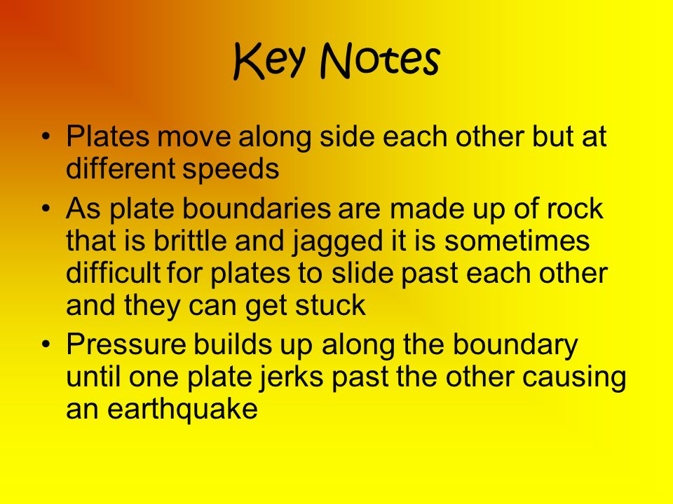 Key Notes Plates move along side each other but at different speeds As plate boundaries are made up of rock that is brittle and jagged it is sometimes difficult for plates to slide past each other and they can get stuck Pressure builds up along the boundary until one plate jerks past the other causing an earthquake