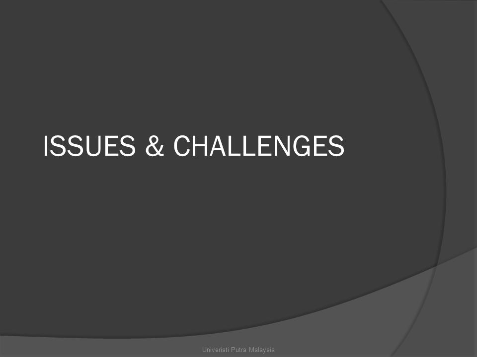 ISSUES & CHALLENGES Univeristi Putra Malaysia