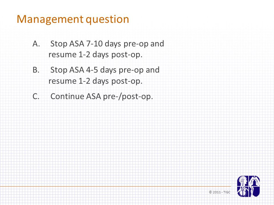 Management question A. Stop ASA 7-10 days pre-op and resume 1-2 days post-op. B. Stop ASA 4-5 days pre-op and resume 1-2 days post-op. C. Continue ASA