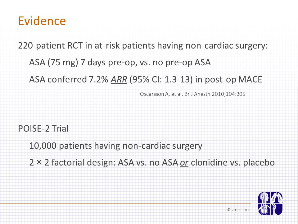 Evidence 220-patient RCT in at-risk patients having non-cardiac surgery: ASA (75 mg) 7 days pre-op, vs. no pre-op ASA ASA conferred 7.2% ARR (95% CI: