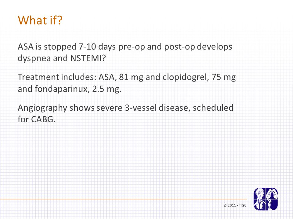 What if? ASA is stopped 7-10 days pre-op and post-op develops dyspnea and NSTEMI? Treatment includes: ASA, 81 mg and clopidogrel, 75 mg and fondaparin