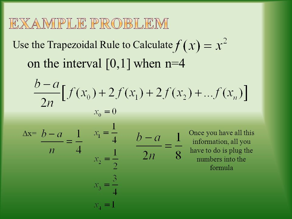 Use the Trapezoidal Rule to Calculate on the interval [0,1] when n=4 Δx= Once you have all this information, all you have to do is plug the numbers into the formula
