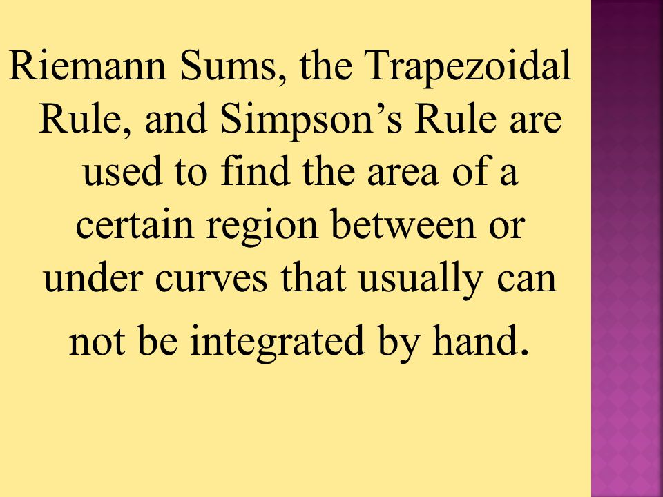 Riemann Sums, the Trapezoidal Rule, and Simpson's Rule are used to find the area of a certain region between or under curves that usually can not be i