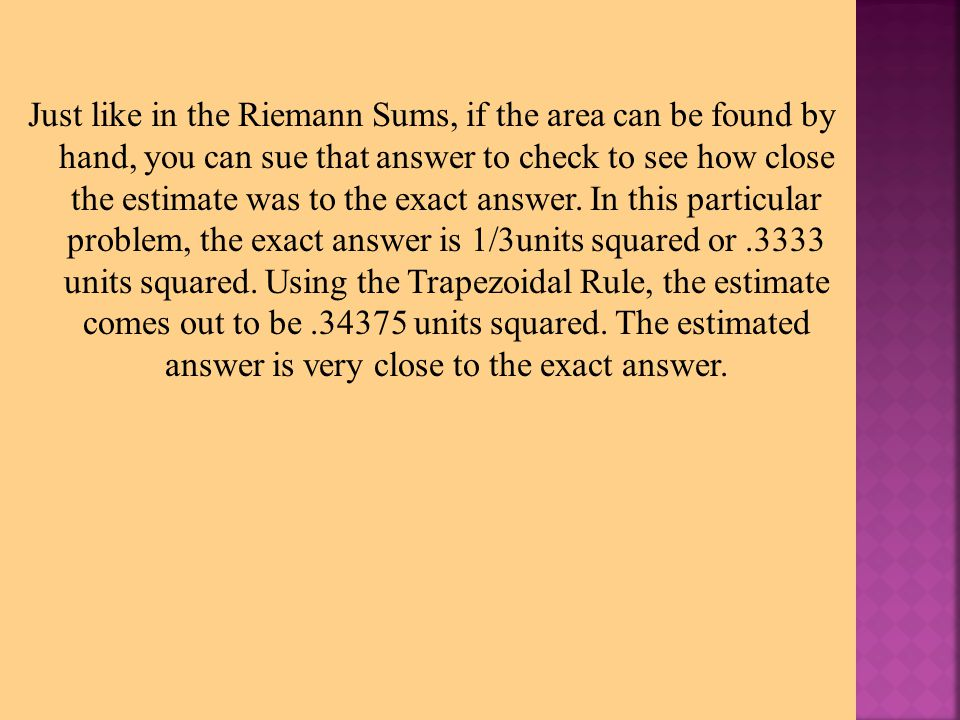 Just like in the Riemann Sums, if the area can be found by hand, you can sue that answer to check to see how close the estimate was to the exact answe