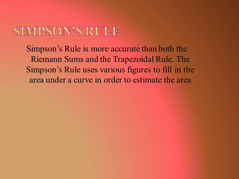 Simpson's Rule is more accurate than both the Riemann Sums and the Trapezoidal Rule. The Simpson's Rule uses various figures to fill in the area under