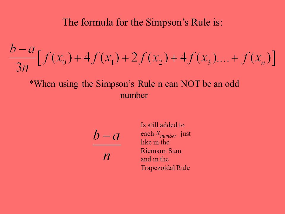 The formula for the Simpson's Rule is: *When using the Simpson's Rule n can NOT be an odd number Is still added to each just like in the Riemann Sum a