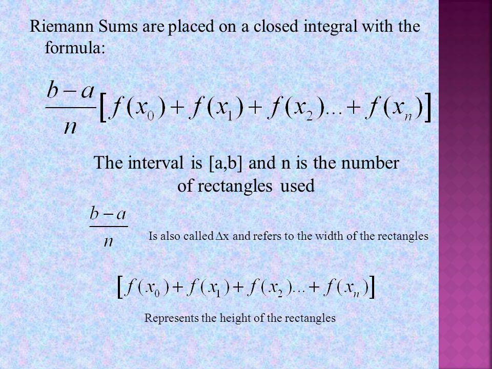 Riemann Sums are placed on a closed integral with the formula: The interval is [a,b] and n is the number of rectangles used Is also called Δx and refers to the width of the rectangles Represents the height of the rectangles