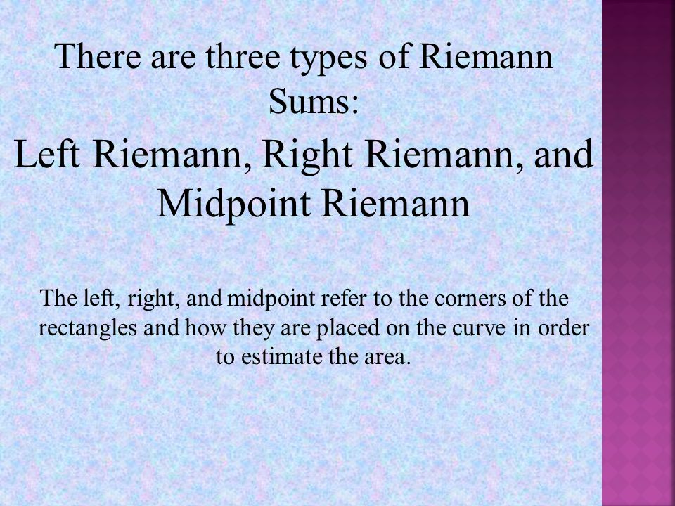 There are three types of Riemann Sums: Left Riemann, Right Riemann, and Midpoint Riemann The left, right, and midpoint refer to the corners of the rectangles and how they are placed on the curve in order to estimate the area.