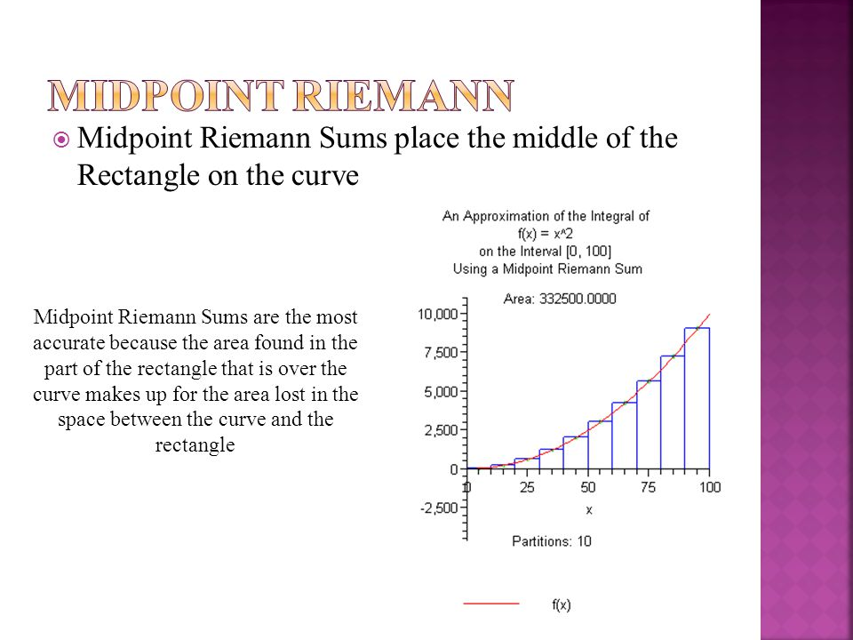  Midpoint Riemann Sums place the middle of the Rectangle on the curve Midpoint Riemann Sums are the most accurate because the area found in the part of the rectangle that is over the curve makes up for the area lost in the space between the curve and the rectangle