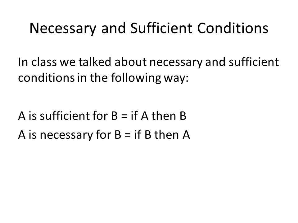 Necessary and Sufficient Conditions In class we talked about necessary and sufficient conditions in the following way: A is sufficient for B = if A then B A is necessary for B = if B then A
