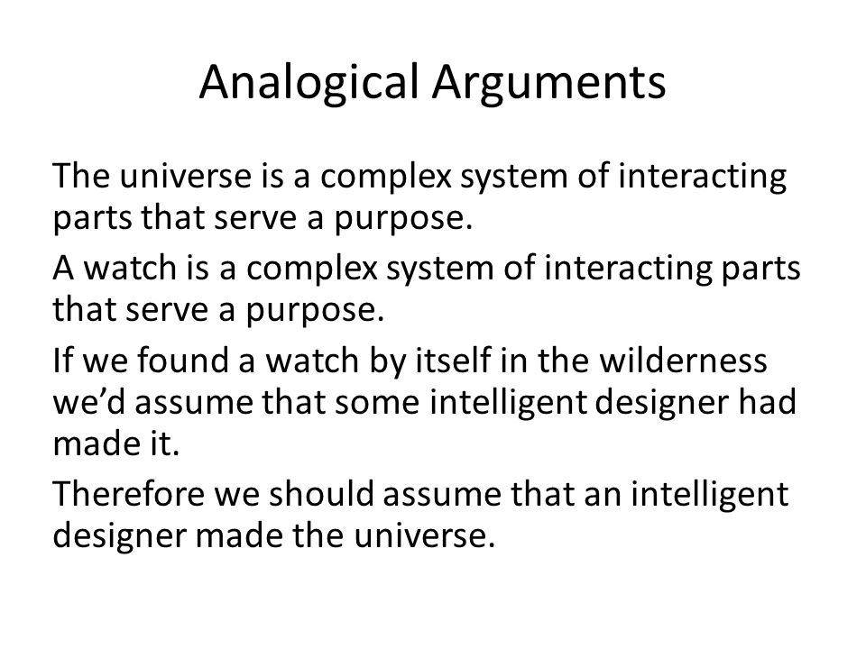 Analogical Arguments The universe is a complex system of interacting parts that serve a purpose.