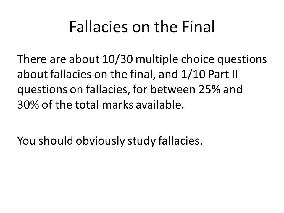 Fallacies on the Final There are about 10/30 multiple choice questions about fallacies on the final, and 1/10 Part II questions on fallacies, for between 25% and 30% of the total marks available.