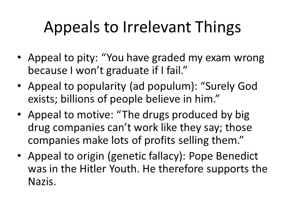 Appeals to Irrelevant Things Appeal to pity: You have graded my exam wrong because I won't graduate if I fail. Appeal to popularity (ad populum): Surely God exists; billions of people believe in him. Appeal to motive: The drugs produced by big drug companies can't work like they say; those companies make lots of profits selling them. Appeal to origin (genetic fallacy): Pope Benedict was in the Hitler Youth.